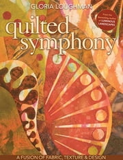 Quilted Symphony--A Fusion of Fabric, Texture & Design ebook by Gloria Loughman