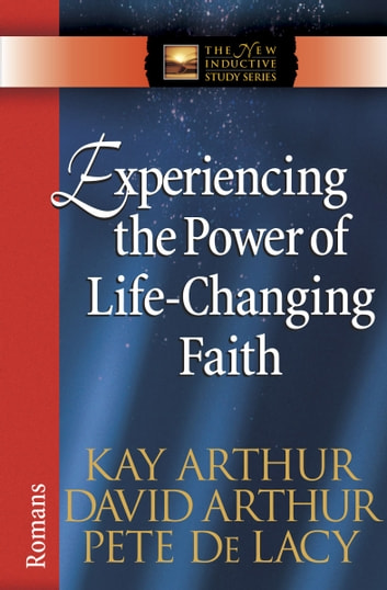 Experiencing the Power of Life-Changing Faith - Romans ebook by Kay Arthur, David Arthur, Pete De Lacy