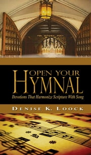 Open Your Hymnal- Devotions That Harmonize Scripture With Song - How Our Favorite Hymns Reveal God's Amazing Grace Through Hymn Story Devotions ebook by Denise K. Loock