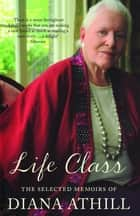Life Class - The Selected Memoirs Of Diana Athill ebook by Diana Athill