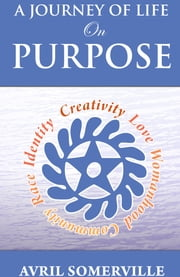 A Journey Of Life On Purpose - Creativity, Love, Womanhood, Community, Race, and Identity ebook by Avril Somerville