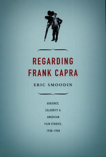 Regarding Frank Capra - Audience, Celebrity, and American Film Studies, 1930–1960 ebook by Eric Smoodin