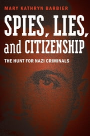 Spies, Lies, and Citizenship - The Hunt for Nazi Criminals ebook by Mary Kathryn Barbier, Dennis Showalter