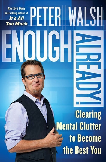Enough Already! - Clearing Mental Clutter to Become the Best You ebook by Peter Walsh