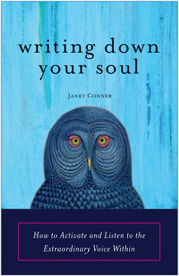 Writing Down Your Soul - How to Activate and Listen to the Extraordinary Voice Within ebook by Janet Conner