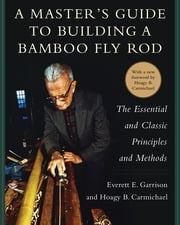 A Master's Guide to Building a Bamboo Fly Rod - The Essential and Classic Principles and Methods ebook by Everett E. Garrison, Hoagy B. Carmichael
