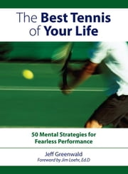 The Best Tennis of Your Life: 50 Mental Strategies for Fearless Performance ebook by Greenwald, Jeff