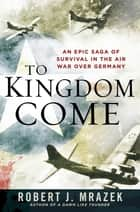 To Kingdom Come ebook by Robert J. Mrazek