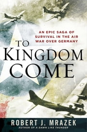 To Kingdom Come - An Epic Saga of Survival in the Air War Over Germany ebook by Robert J. Mrazek
