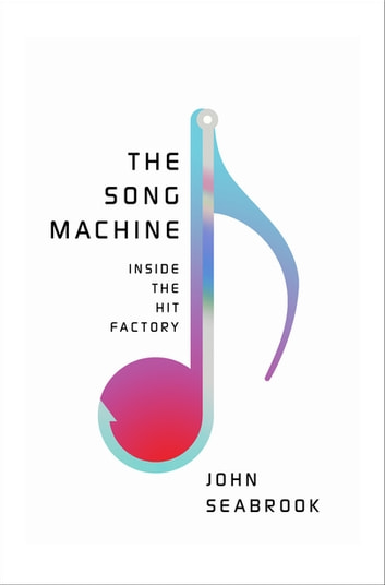 The Song Machine: Inside the Hit Factory ebook by John Seabrook