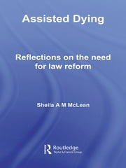 Assisted Dying - Reflections on the Need for Law Reform ebook by Sheila McLean