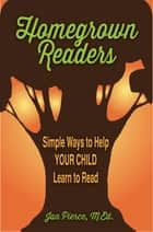 Homegrown Readers - Simple Ways to Help Your Child Learn to Read ebook by Jan Pierce