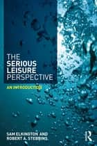 The Serious Leisure Perspective - An Introduction ebook by Sam Elkington, Robert A. Stebbins