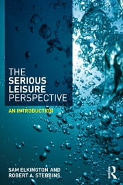 The Serious Leisure Perspective - An Introduction ebook by Sam Elkington,Robert A. Stebbins