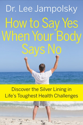 How to Say Yes When Your Body Says No - Discover the Silver Lining in Life's Toughest Health Challenges ebook by Lee Jampolsky