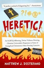 Heretic! - An LGBTQ-Affirming, Divine Violence-Denying, Christian Universalist's Responses to Some of Evangelical Christianity's Most Pressing Concerns ebook by Matthew J Distefano, Michelle Collins