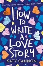 How to Write a Love Story ebook by Katy Cannon
