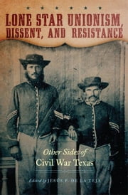 Lone Star Unionism, Dissent, and Resistance - Other Sides of Civil War Texas ebook by Jesús F. de la Teja