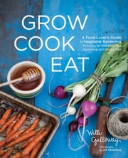 Grow Cook Eat - A Food Lover's Guide to Vegetable Gardening, Including 50 Recipes, Plus Harvesting and Storage Tips ebook by Willi Galloway,Jim Henkens