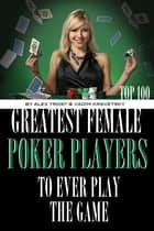 Greatest Female Poker Players to Ever Play the Game: Top 100 ebook by alex trostanetskiy