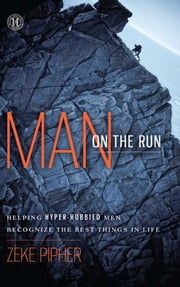 Man on the Run - Helping Hyper-Hobbied Men Recognize the Best Things in Life ebook by Zeke Pipher