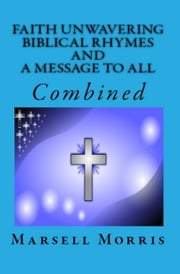 Faith Unwavering Biblical Rhymes And A Message To All, Combined ebook by Marsell Morris