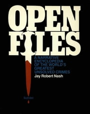 Open Files - A Narrative Encyclopedia of the World's Greatest Unsolved Crimes ebook by Jay Robert Nash