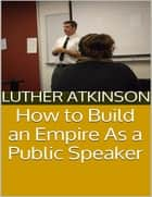 How to Build an Empire As a Public Speaker ebook by Luther Atkinson