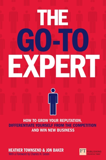 The Go-To Expert - How to Grow Your Reputation, Differentiate Yourself From the Competition and Win New Business ebook by Heather Townsend,Jon Baker