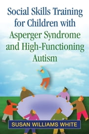 Social Skills Training for Children with Asperger Syndrome and High-Functioning Autism ebook by Susan Williams White, PhD