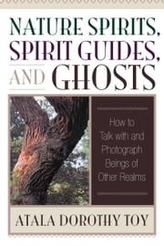 Nature Spirits, Spirit Guides, and Ghosts - How to Talk with and Photograph Beings of Other Realms ebook by Atala Dorothy Toy
