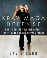 Krav Maga Defense - How to Defend Yourself Against the 12 Most Common Unarmed Street Attacks ebook by David Kahn