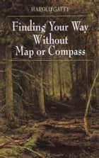 Finding Your Way Without Map or Compass ebook by Harold Gatty