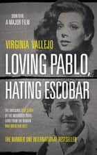 Loving Pablo, Hating Escobar - The Shocking True Story of the Notorious Drug Lord from the Woman Who Knew Him Best ebook by Virginia Vallejo, Megan McDowell