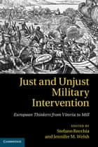 Just and Unjust Military Intervention - European Thinkers from Vitoria to Mill ebook by Stefano Recchia, Jennifer M. Welsh