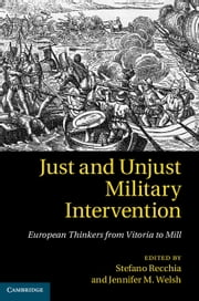 Just and Unjust Military Intervention - European Thinkers from Vitoria to Mill ebook by Stefano Recchia,Jennifer M. Welsh