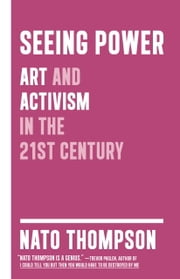 Seeing Power - Art and Activism in the Twenty-first Century ebook by Nato Thompson