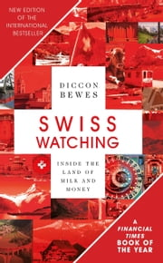Swiss Watching, 3rd Edition - Inside the Land of Milk and Honey ebook by Diccon Bewes