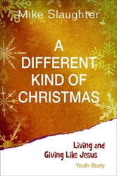 A Different Kind of Christmas Youth Study - Living and Giving Like Jesus ebook by Michael B. Slaughter,Kevin Alton