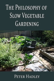 The Philosophy of Slow Vegetable Gardening ebook by Peter Hadley