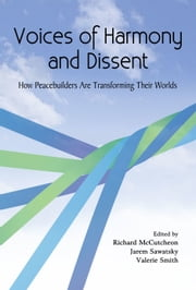 Voices of Harmony and Dissent: How Peacebuilders are Transforming Their Worlds ebook by Richard McCutcheon,Jarem Sawatsky,Valerie Smith