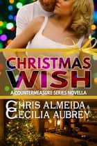 Christmas Wish - A Contemporary Romance Novella in the Countermeasure Series ebook by Chris  Almeida, Cecilia Aubrey