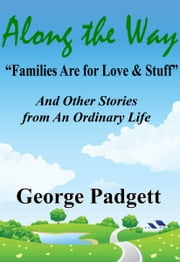 "Along the Way: ""Families Are for Love & Stuff"" and Other Stories from an Ordinary Life ebook by George Padgett"