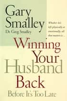 Winning Your Husband Back Before It's Too Late - Whether He's Left Physically or Emotionally, All that Matters is… ebook by Gary Smalley
