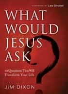 What Would Jesus Ask? - 10 Questions That Will Transform Your Life ebook by Jim Dixon, Lee Strobel