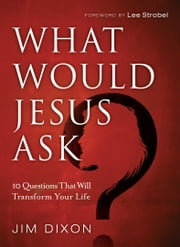 What Would Jesus Ask? - 10 Questions That Will Transform Your Life ebook by Jim Dixon,Lee Strobel