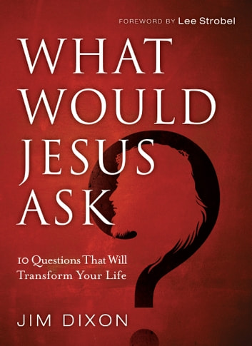 What Would Jesus Ask? - 10 Questions That Will Transform Your Life ebook by Jim Dixon