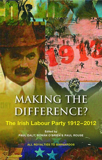 Making the Difference? - The Irish Labour Party 1912–2012 ebook by Paul Rouse,Paul Daly,Ronan O'Brien