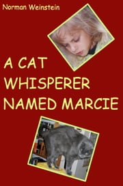 A Cat Whisperer Named Marcie - Or Cecil Made Nice ebook by Norman Weinstein