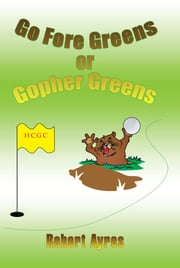 Go Fore Greens or Gopher Greens ebook by Rober Ayres